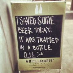 I saved some beer today. It was trapped in a bottle.
