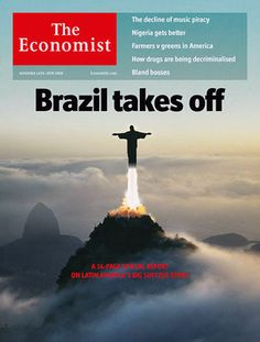 "The economic rise of Brazil is the subject of the cover, an editorial and a special 14-page report on British magazine The Economist. Entitled ""Brazil takes off"", the editorial says the country appears to have made its entry on the world stage, marked symbolically by the choice of Rio as Olympic host in 2016."