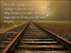 Have the courage to say no. Have the courgage to face the truth. Do the right thing because it is right. These are the magic keys to living your life with integrity