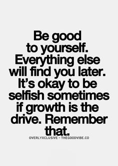 Be good to yourself. I always want to do for others when I really need to do for myself!