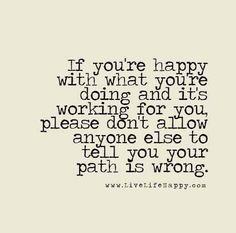 If you're happy with what you're doing and it's working for you, please don't allow anyone else to tell you your path is wrong.