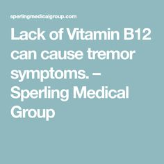 Lack of Vitamin B12 can cause tremor symptoms. – Sperling Medical Group
