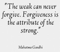 Forgiveness... Think about it God gives us the strength from within us to forgive...If you don't have God in your heart you are weak...