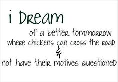I dream of a better tommorrow where chickens can cross the road & not have their motives questioned.