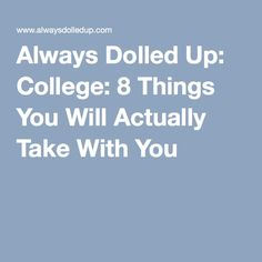 Always Dolled Up: College: 8 Things You Will Actually Take With You