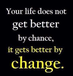 """Your life does not get better by chance, it gets better by change."""