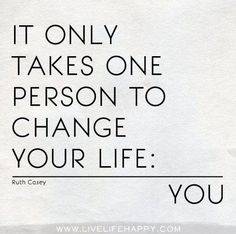 You are the only one who can change your life --TRUTH!
