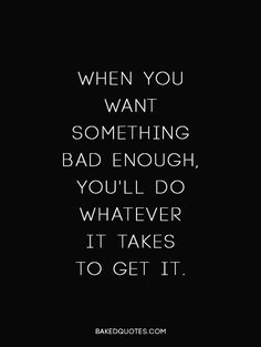 When you want something bad enough, you'll do whetever it takes to get it.
