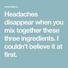 Headaches disappear when you mix together these three ingredients. I couldn't believe it at first.