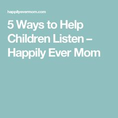 5 Ways to Help Children Listen – Happily Ever Mom