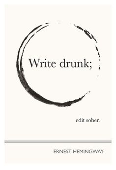 Write drunk, i think i'm gonna do this if i have to redo my thesis