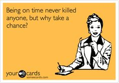 Being on time never killed anyone, but why take a chance?