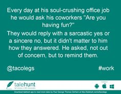 "#work : #tale by Paul George Thomas Derham (@tacolegs)   Every day at his soul-crushing office job he would ask his coworkers ""Are you having fun?"" ....      View in #talehunt App -  http://talehunt.com/t/dFb-c     #shortstories #shortstory #lovetowrite #story #writers #tacolegs"