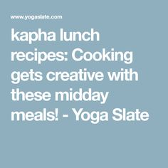 kapha lunch recipes: Cooking gets creative with these midday meals! - Yoga Slate