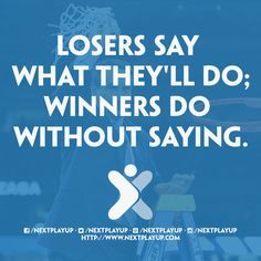 """""""Losers say what they'll do; winners do without saying."""""""