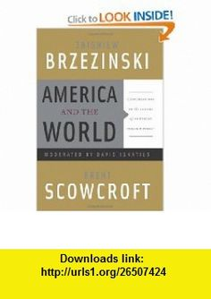 America and the World Conversations on the Future of American Foreign Policy (9780465015016) Zbigniew Brzezinski, Brent Scowcroft, David Ignatius , ISBN-10: 0465015018  , ISBN-13: 978-0465015016 ,  , tutorials , pdf , ebook , torrent , downloads , rapidshare , filesonic , hotfile , megaupload , fileserve