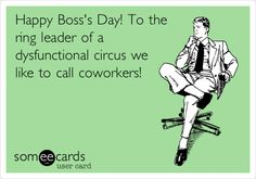 Happy Boss's Day! To the ring leader of a dysfunctional circus we like to call coworkers!