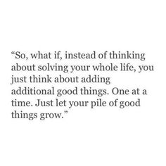 So, what if, instead of thinking about solving your whole life, you just think about adding additional good things. One at a time. Just let your pile of good things grow.