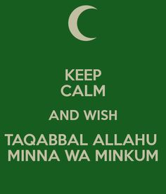 "KEEP CALM AND WISH TAQABBAL ALLAHU MINNA WA MINKUM...the best eid greeting, making dua for Allah to accept it from us and you (meaning may Allah accept all our worship (""it"") and good deed's during Ramadan) Ameen."