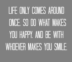 Life only comes around once, so do what makes you happy and be with whoever makes you smile.