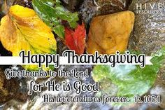 Happy Thanksgiving.  Give thanks to the Lord for He is Good, His love endures forever. Psalm 107:1