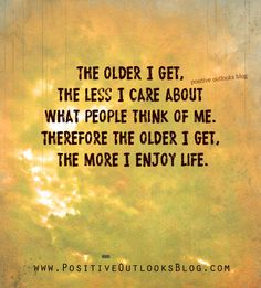 The older I get , the less I care about what other people think of me. Therefore the older I get, the MORE I ENJOY LIFE!