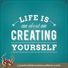 Life is About Creating Yourself - Love and Abundance Now