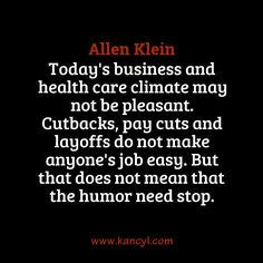 """Today's business and health care climate may not be pleasant. Cutbacks, pay cuts and layoffs do not make anyone's job easy. But that does not mean that the humor need stop."", Allen Klein"