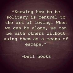 knowing how to be solitary is central... When we can be alone, we can be with others without using them as a means of escape. -bell hooks