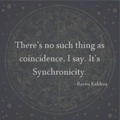 When there's Synchronicity on a daily basis for me i know in on the right path and when it starts to slow down then that's when something needs to change to get back on that path again.