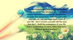 """The lessons belonging to any spiritual teacher should be treated like pieces of art. They are a unique expression of one being's perspective. Consider that perspective. Take the colors that resonate with you and make them a part of your life. Don't concern yourself with the ones that don't. Build the masterpiece of your life from a combination of colors, taken from many different spiritual teachers."" Quote by Teal Swan (The Spiritual Catalyst)"