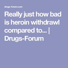 Really just how bad is heroin withdrawl compared to... | Drugs-Forum