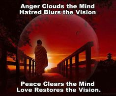 Anger Clouds the Mind, Hatred Blurs the Vision, Peace Clears the Mind, Love Restores the Vision.