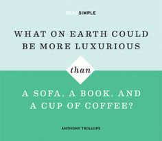 What on Earth could be more luxurious than a sofa, a book, and a cup of coffee? —Anthony Trollope