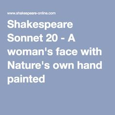 Shakespeare Sonnet 20 - A woman's face with Nature's own hand painted Shakespeare Sonnets, Woman Face, Mistress, Texts, Hand Painted, Nature, Women, Naturaleza, Female Faces