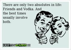There are only two absolutes in life: Friends and Vodka. And   the best times   usually involve  both.