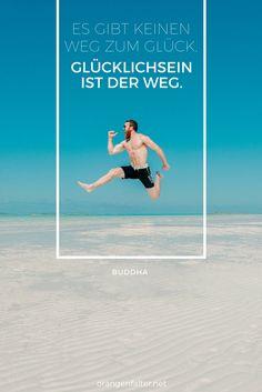"""""""Es gibt keinen Weg zum Glück. Glücklichsein ist der Weg."""" - Buddha"""