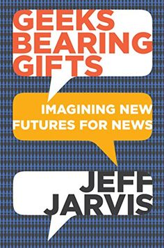 Geeks Bearing Gifts: Imagining New Futures for News CUNY ...