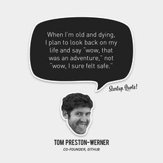"""When I'm old and dying, I plan to look back on my life and say """"wow, that was an adventure,"""" not """"wow, I sure felt safe. Tom Preston-Werner #Github #Startupquote #Startup"""
