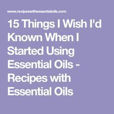 15 Things I Wish I'd Known When I Started Using Essential Oils - Recipes with Essential Oils
