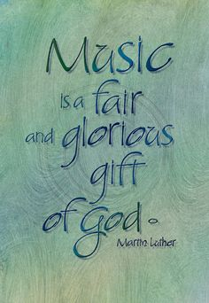 Music is a fair and glorious gift of God. I need to make this on a canvas, make it my own.
