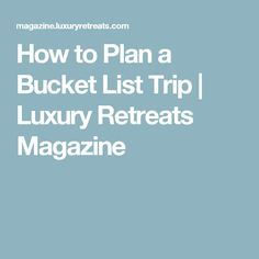 How to Plan a Bucket List Trip | Luxury Retreats Magazine