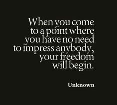When you come to a point where you have no need to impress anybody, your freedom will begin. #wisdom #affirmations #inspiration