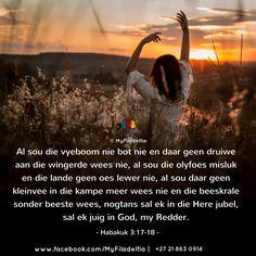 """""""Al sou die vyeboom nie bot nie en daar geen druiwe aan die wingerde wees nie, al sou die olyfoes misluk en die lande geen oes lewer nie, al sou daar geen kleinvee in die kampe meer wees nie en die beeskrale sonder beeste wees, nogtans sal ek in die Here jubel, sal ek juig in God, my Redder."""" (Habakuk 3:17-18) Bible Art, Bible Quotes, Bible Verses, Good Night Prayer, Good Night Quotes, Counselling Training, Afrikaans Quotes, Faith In Love, Counseling"""