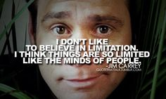 I DON'T LIKE TO BELIEVE IN LIMITATION. I THINK THINGS ARE SO LIMITED LIKE THE MINDS OF PEOPLE - @JimCarrey  follow www.twitter.com/JimCarrey