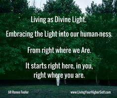 Living as Divine Light. Embracing the Light into our human-ness. From right where we Are. It starts right here, in you, right where you are. - Jill Renee Feeler www.LivingYourHigherSelf.com