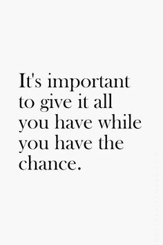 It's important to give it all you have while you have the chance... motivational quote
