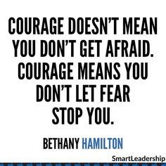 """Courage doesn't mean you don't get afraid. Courage means you don't let fear stop you."" - Bethany Hamilton  Daily quotes to Inspire Motivate and Empower people in successfully achieving their goals 