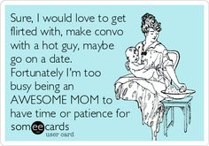 Sure, I would love to get flirted with, make convo with a hot guy, maybe go on a date. Fortunately I'm too busy being an AWESOME MOM to have time or patience for. | Baby Ecard | someecards.com