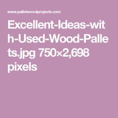 Excellent-Ideas-with-Used-Wood-Pallets.jpg 750×2,698 pixels